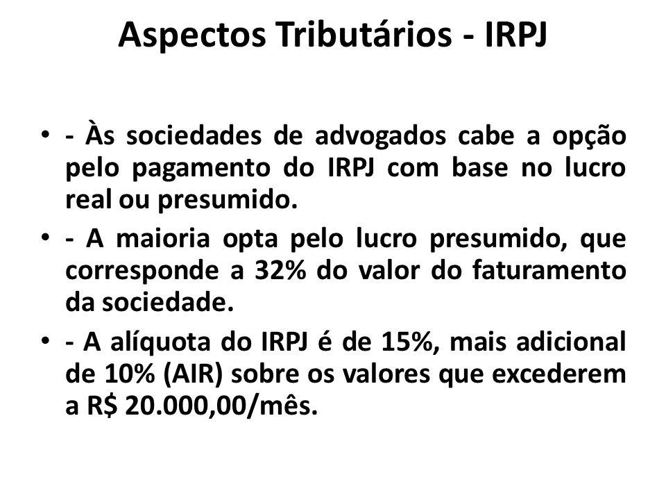 Aspectos Tributários - IRPJ - Às sociedades de advogados cabe a opção pelo pagamento do IRPJ com base no lucro real ou presumido. - A maioria opta pel