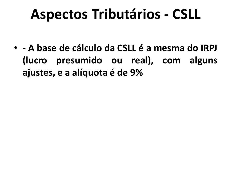 Aspectos Tributários - CSLL - A base de cálculo da CSLL é a mesma do IRPJ (lucro presumido ou real), com alguns ajustes, e a alíquota é de 9%