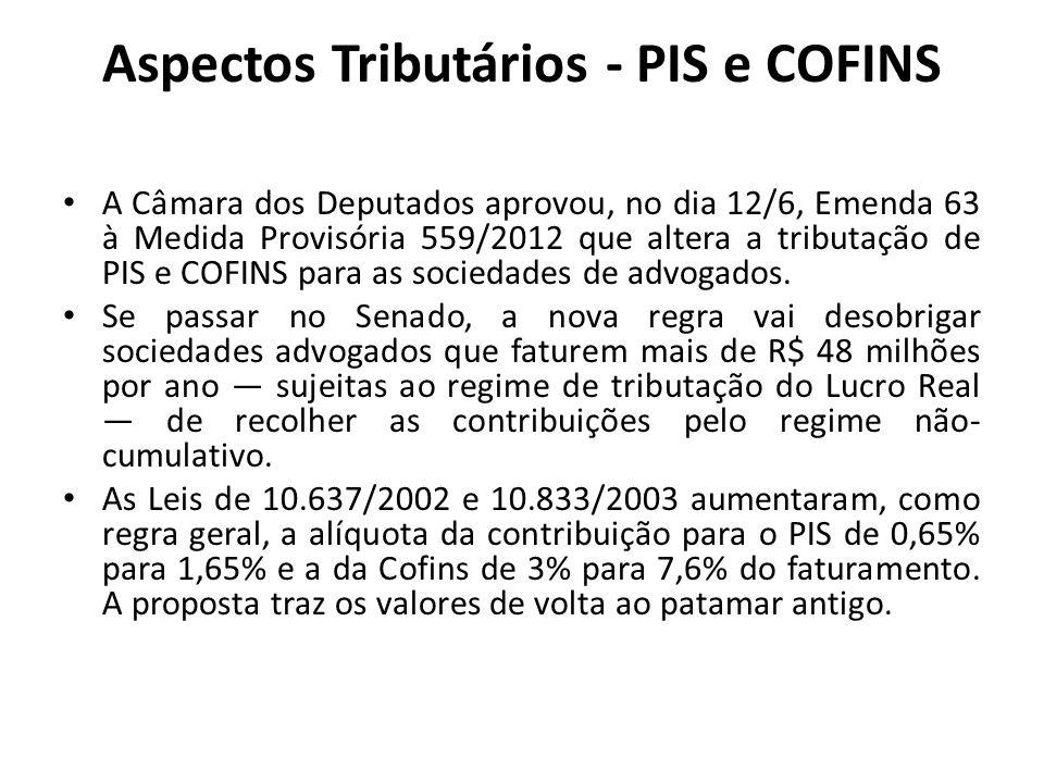 Aspectos Tributários - PIS e COFINS A Câmara dos Deputados aprovou, no dia 12/6, Emenda 63 à Medida Provisória 559/2012 que altera a tributação de PIS