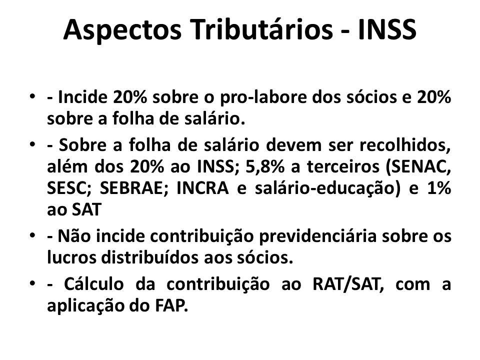 Aspectos Tributários - INSS - Incide 20% sobre o pro-labore dos sócios e 20% sobre a folha de salário. - Sobre a folha de salário devem ser recolhidos