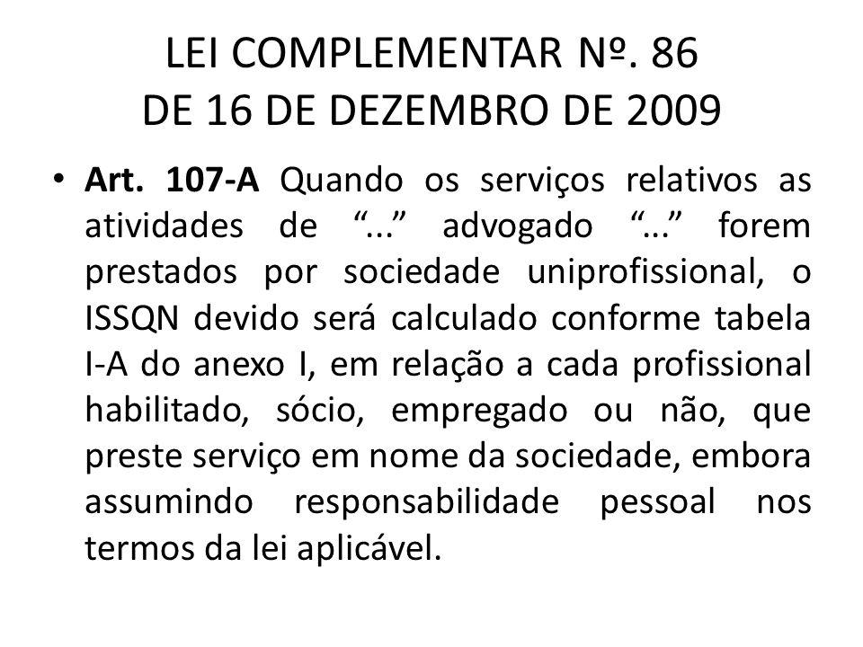 LEI COMPLEMENTAR Nº. 86 DE 16 DE DEZEMBRO DE 2009 Art. 107-A Quando os serviços relativos as atividades de... advogado... forem prestados por sociedad