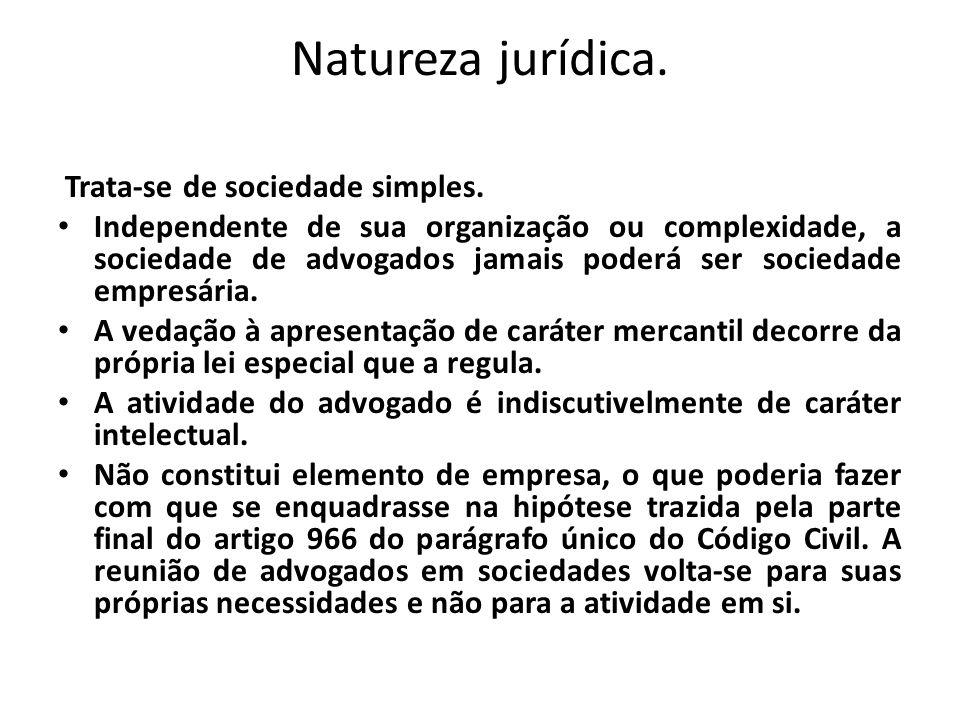 Natureza jurídica. Trata-se de sociedade simples. Independente de sua organização ou complexidade, a sociedade de advogados jamais poderá ser sociedad