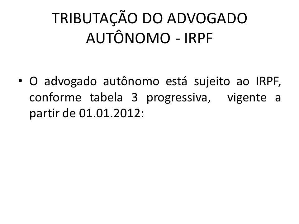 TRIBUTAÇÃO DO ADVOGADO AUTÔNOMO - IRPF O advogado autônomo está sujeito ao IRPF, conforme tabela 3 progressiva, vigente a partir de 01.01.2012: