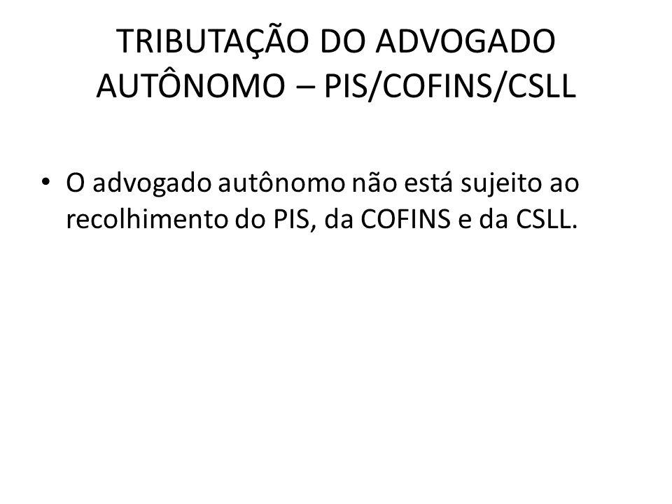 TRIBUTAÇÃO DO ADVOGADO AUTÔNOMO – PIS/COFINS/CSLL O advogado autônomo não está sujeito ao recolhimento do PIS, da COFINS e da CSLL.