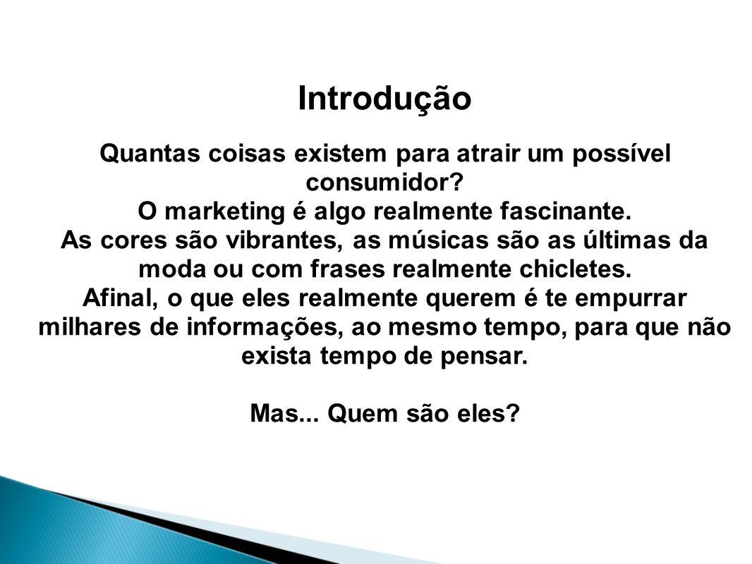 Introdução Quantas coisas existem para atrair um possível consumidor? O marketing é algo realmente fascinante. As cores são vibrantes, as músicas são