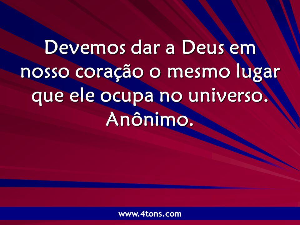 Pr. Marcelo Augusto de Carvalho 1 Devemos dar a Deus em nosso coração o mesmo lugar que ele ocupa no universo. Anônimo. www.4tons.com