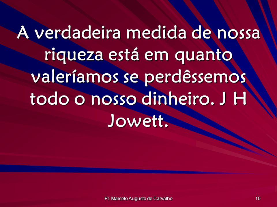 Pr. Marcelo Augusto de Carvalho 10 A verdadeira medida de nossa riqueza está em quanto valeríamos se perdêssemos todo o nosso dinheiro. J H Jowett.