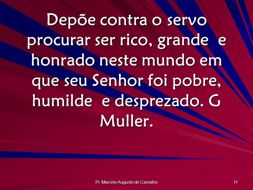 Pr. Marcelo Augusto de Carvalho 11 Depõe contra o servo procurar ser rico, grande e honrado neste mundo em que seu Senhor foi pobre, humilde e desprez