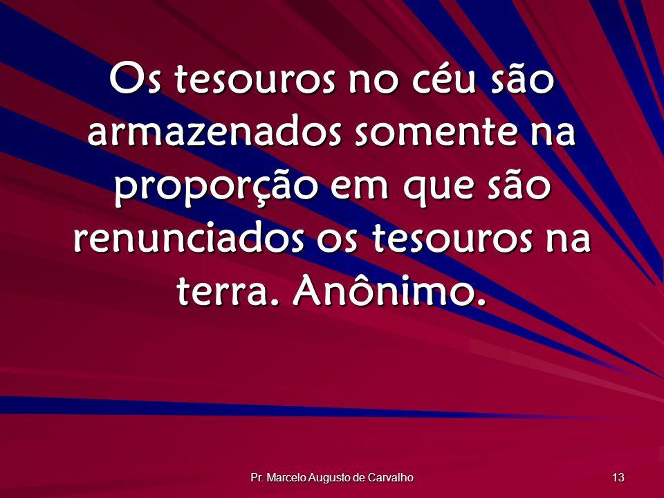 Pr. Marcelo Augusto de Carvalho 13 Os tesouros no céu são armazenados somente na proporção em que são renunciados os tesouros na terra. Anônimo.