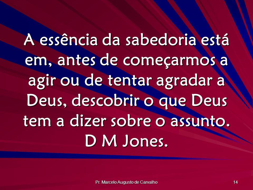 Pr. Marcelo Augusto de Carvalho 14 A essência da sabedoria está em, antes de começarmos a agir ou de tentar agradar a Deus, descobrir o que Deus tem a
