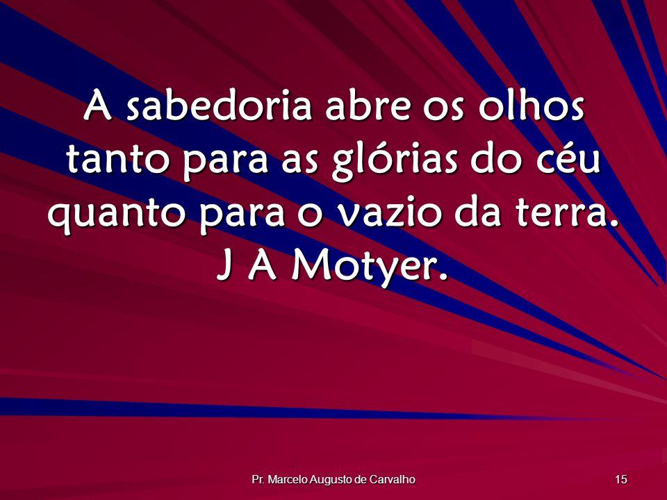 Pr. Marcelo Augusto de Carvalho 15 A sabedoria abre os olhos tanto para as glórias do céu quanto para o vazio da terra. J A Motyer.