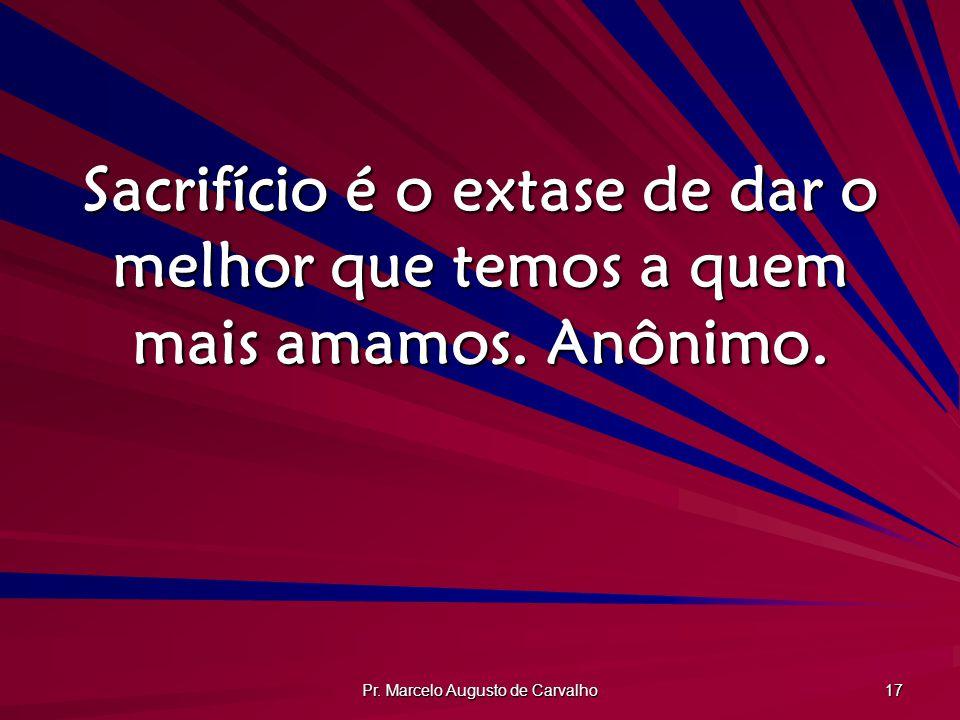 Pr. Marcelo Augusto de Carvalho 17 Sacrifício é o extase de dar o melhor que temos a quem mais amamos. Anônimo.