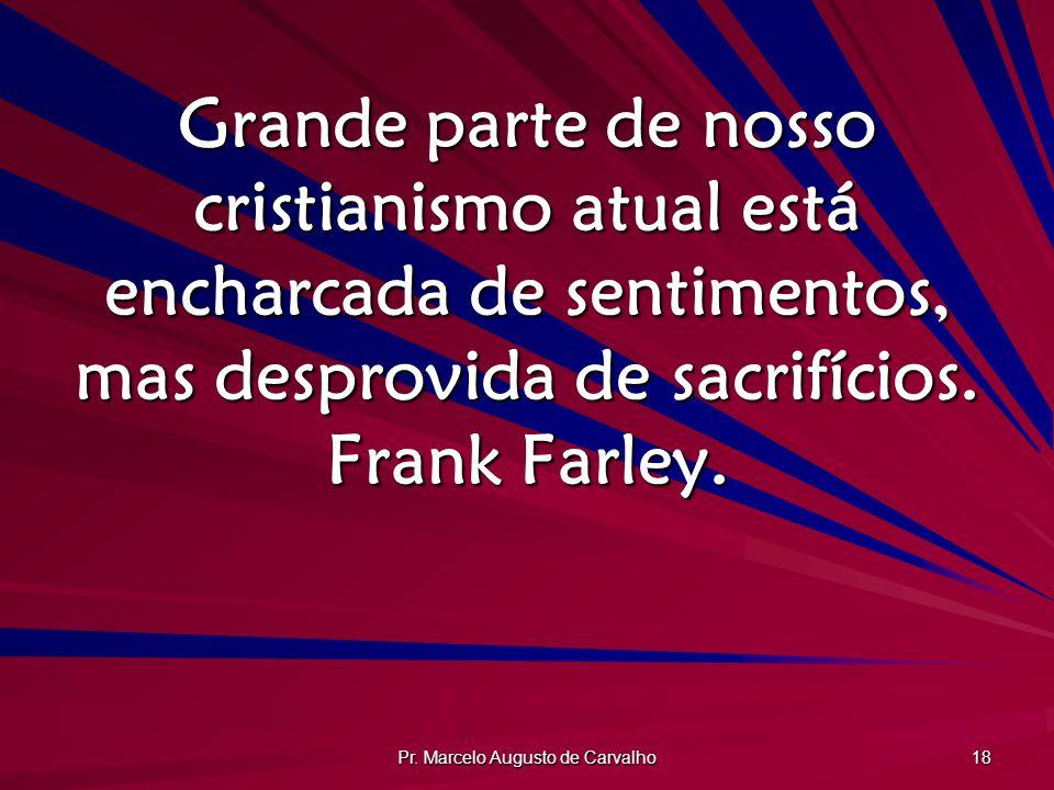 Pr. Marcelo Augusto de Carvalho 18 Grande parte de nosso cristianismo atual está encharcada de sentimentos, mas desprovida de sacrifícios. Frank Farle