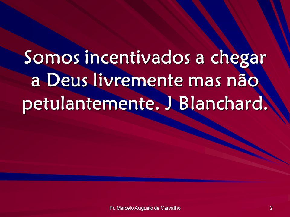 Pr. Marcelo Augusto de Carvalho 2 Somos incentivados a chegar a Deus livremente mas não petulantemente. J Blanchard.