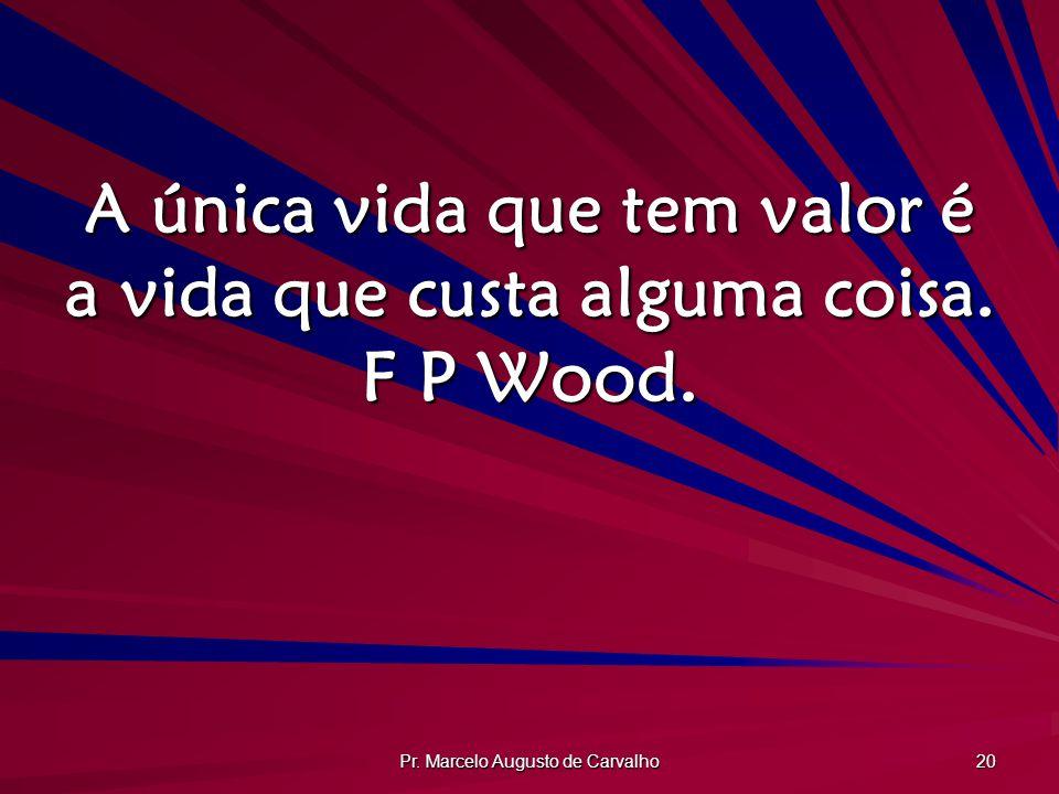Pr.Marcelo Augusto de Carvalho 20 A única vida que tem valor é a vida que custa alguma coisa.