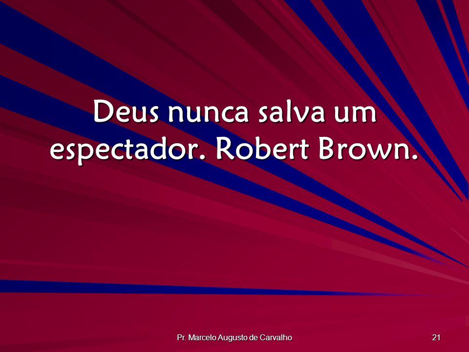 Pr. Marcelo Augusto de Carvalho 21 Deus nunca salva um espectador. Robert Brown.