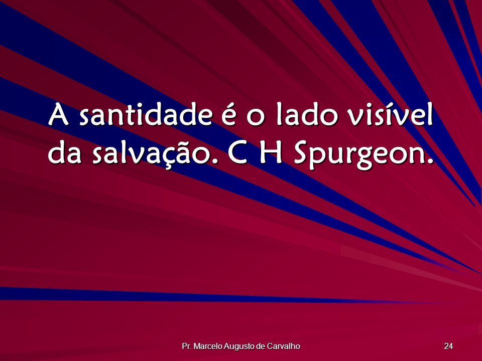 Pr. Marcelo Augusto de Carvalho 24 A santidade é o lado visível da salvação. C H Spurgeon.