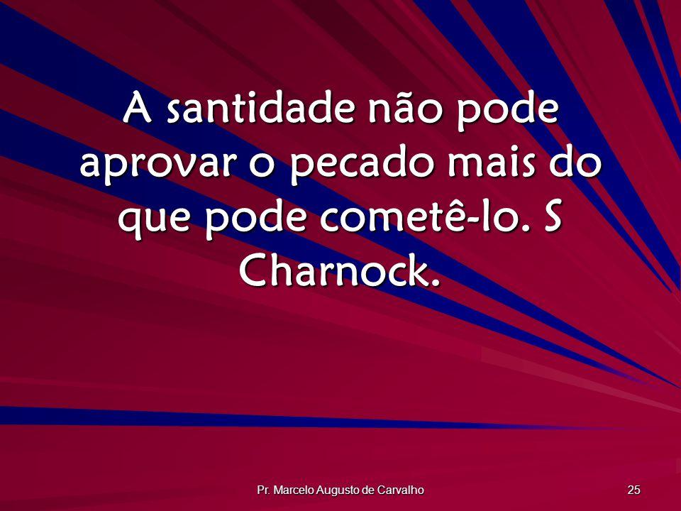 Pr. Marcelo Augusto de Carvalho 25 A santidade não pode aprovar o pecado mais do que pode cometê-lo. S Charnock.