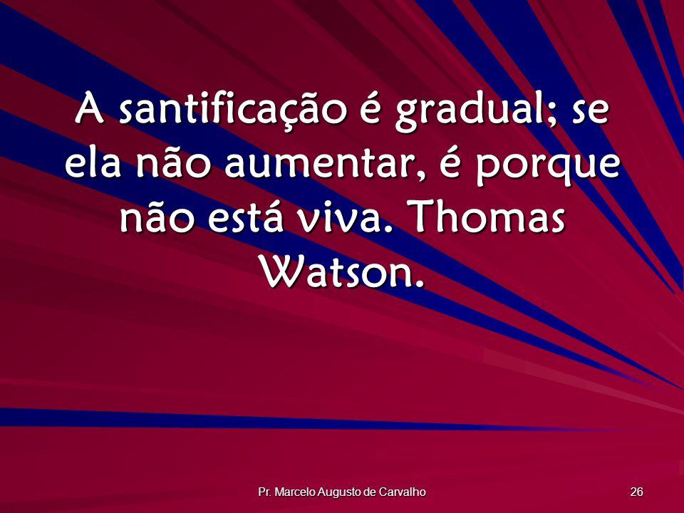 Pr. Marcelo Augusto de Carvalho 26 A santificação é gradual; se ela não aumentar, é porque não está viva. Thomas Watson.