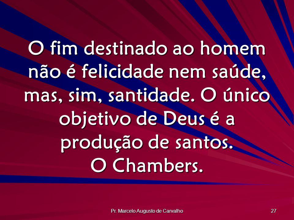 Pr. Marcelo Augusto de Carvalho 27 O fim destinado ao homem não é felicidade nem saúde, mas, sim, santidade. O único objetivo de Deus é a produção de