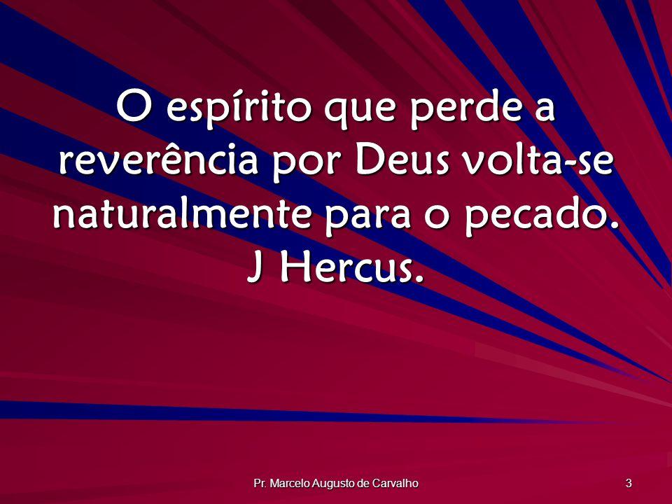 Pr. Marcelo Augusto de Carvalho 3 O espírito que perde a reverência por Deus volta-se naturalmente para o pecado. J Hercus.