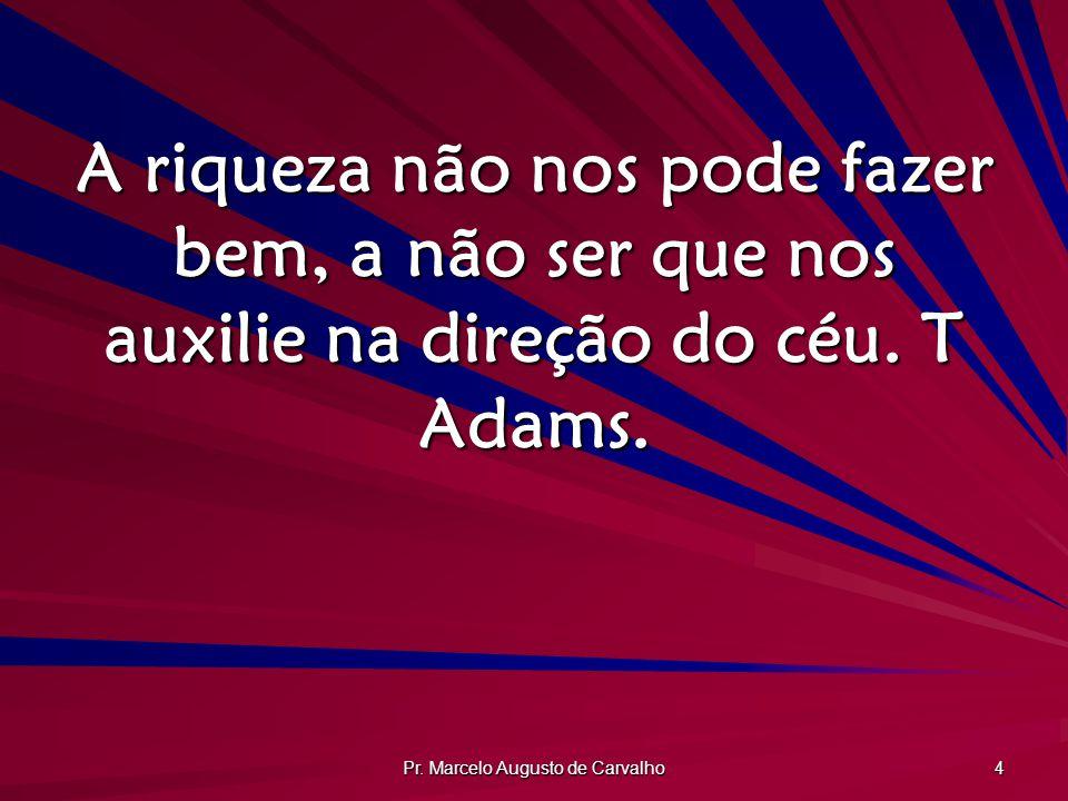 Pr. Marcelo Augusto de Carvalho 4 A riqueza não nos pode fazer bem, a não ser que nos auxilie na direção do céu. T Adams.