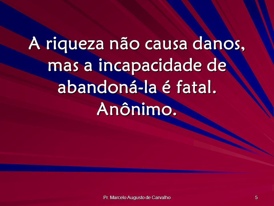 Pr. Marcelo Augusto de Carvalho 5 A riqueza não causa danos, mas a incapacidade de abandoná-la é fatal. Anônimo.