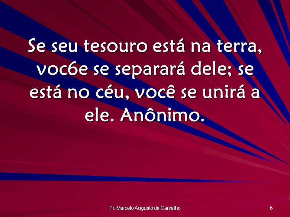 Pr. Marcelo Augusto de Carvalho 6 Se seu tesouro está na terra, voc6e se separará dele; se está no céu, você se unirá a ele. Anônimo.