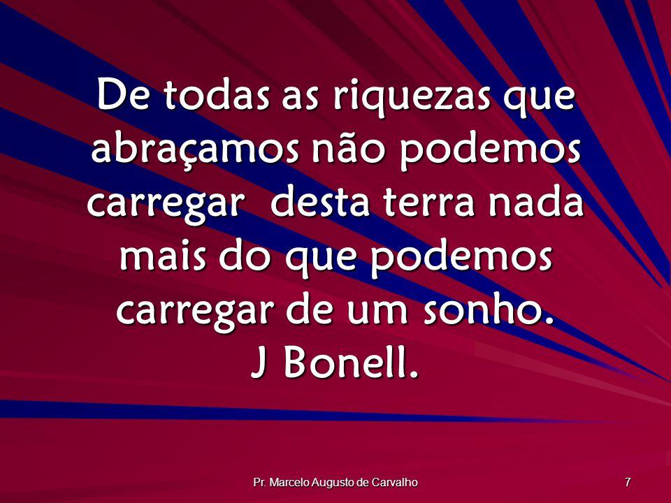 Pr. Marcelo Augusto de Carvalho 7 De todas as riquezas que abraçamos não podemos carregar desta terra nada mais do que podemos carregar de um sonho. J