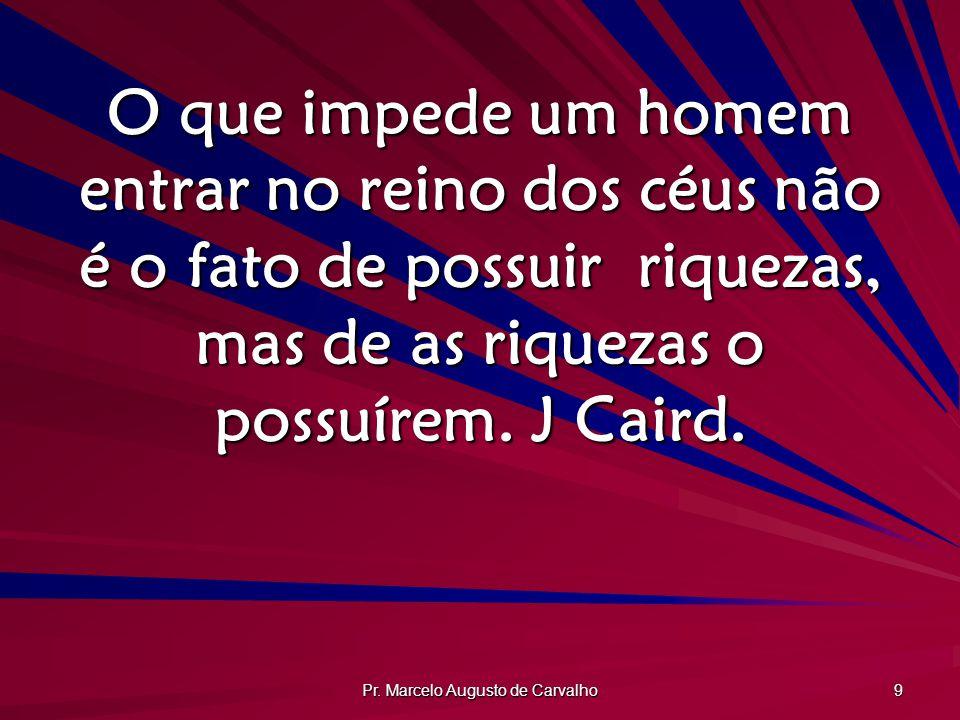 Pr. Marcelo Augusto de Carvalho 9 O que impede um homem entrar no reino dos céus não é o fato de possuir riquezas, mas de as riquezas o possuírem. J C