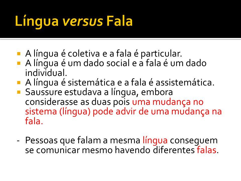 A língua é coletiva e a fala é particular. A língua é um dado social e a fala é um dado individual. A língua é sistemática e a fala é assistemática. S