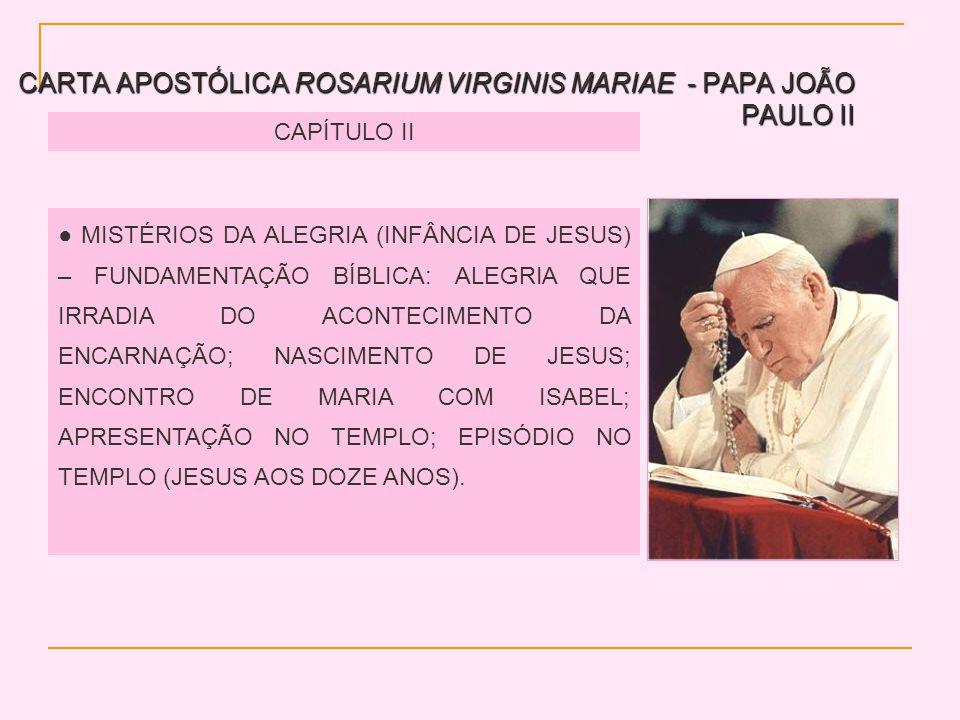 CARTA APOSTÓLICA ROSARIUM VIRGINIS MARIAE - PAPA JOÃO PAULO II CAPÍTULO II MISTÉRIOS DA ALEGRIA (INFÂNCIA DE JESUS) – FUNDAMENTAÇÃO BÍBLICA: ALEGRIA QUE IRRADIA DO ACONTECIMENTO DA ENCARNAÇÃO; NASCIMENTO DE JESUS; ENCONTRO DE MARIA COM ISABEL; APRESENTAÇÃO NO TEMPLO; EPISÓDIO NO TEMPLO (JESUS AOS DOZE ANOS).