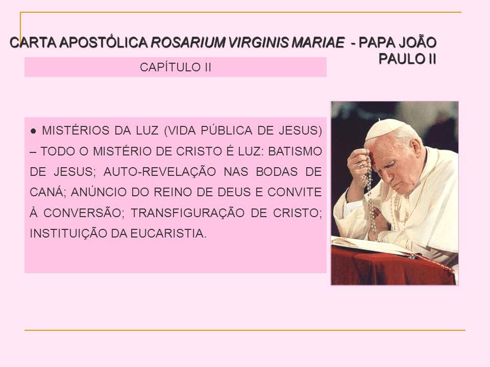 CARTA APOSTÓLICA ROSARIUM VIRGINIS MARIAE - PAPA JOÃO PAULO II CAPÍTULO II MISTÉRIOS DA LUZ (VIDA PÚBLICA DE JESUS) – TODO O MISTÉRIO DE CRISTO É LUZ: BATISMO DE JESUS; AUTO-REVELAÇÃO NAS BODAS DE CANÁ; ANÚNCIO DO REINO DE DEUS E CONVITE À CONVERSÃO; TRANSFIGURAÇÃO DE CRISTO; INSTITUIÇÃO DA EUCARISTIA.