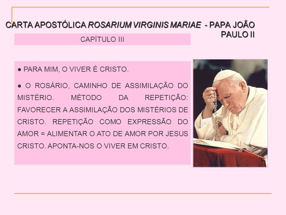 CARTA APOSTÓLICA ROSARIUM VIRGINIS MARIAE - PAPA JOÃO PAULO II CAPÍTULO III PARA MIM, O VIVER É CRISTO. O ROSÁRIO, CAMINHO DE ASSIMILAÇÃO DO MISTÉRIO.