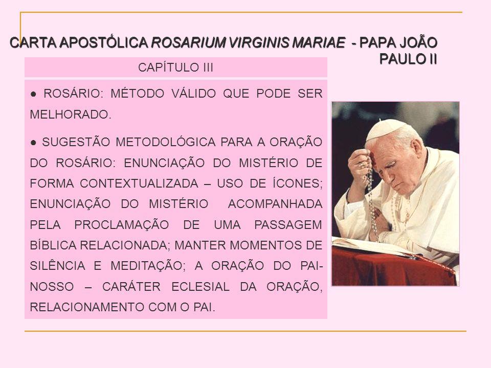 CARTA APOSTÓLICA ROSARIUM VIRGINIS MARIAE - PAPA JOÃO PAULO II CAPÍTULO III ROSÁRIO: MÉTODO VÁLIDO QUE PODE SER MELHORADO. SUGESTÃO METODOLÓGICA PARA