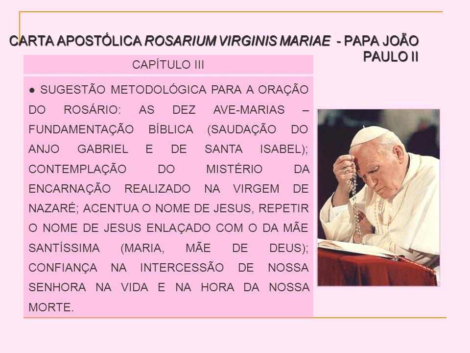 CARTA APOSTÓLICA ROSARIUM VIRGINIS MARIAE - PAPA JOÃO PAULO II CAPÍTULO III SUGESTÃO METODOLÓGICA PARA A ORAÇÃO DO ROSÁRIO: AS DEZ AVE-MARIAS – FUNDAMENTAÇÃO BÍBLICA (SAUDAÇÃO DO ANJO GABRIEL E DE SANTA ISABEL); CONTEMPLAÇÃO DO MISTÉRIO DA ENCARNAÇÃO REALIZADO NA VIRGEM DE NAZARÉ; ACENTUA O NOME DE JESUS, REPETIR O NOME DE JESUS ENLAÇADO COM O DA MÃE SANTÍSSIMA (MARIA, MÃE DE DEUS); CONFIANÇA NA INTERCESSÃO DE NOSSA SENHORA NA VIDA E NA HORA DA NOSSA MORTE.