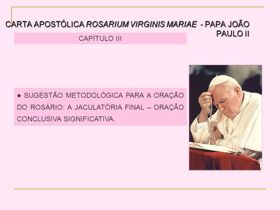 CARTA APOSTÓLICA ROSARIUM VIRGINIS MARIAE - PAPA JOÃO PAULO II CAPÍTULO III SUGESTÃO METODOLÓGICA PARA A ORAÇÃO DO ROSÁRIO: A JACULATÓRIA FINAL – ORAÇÃO CONCLUSIVA SIGNIFICATIVA.