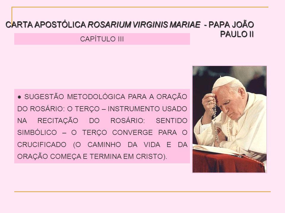 CARTA APOSTÓLICA ROSARIUM VIRGINIS MARIAE - PAPA JOÃO PAULO II CAPÍTULO III SUGESTÃO METODOLÓGICA PARA A ORAÇÃO DO ROSÁRIO: O TERÇO – INSTRUMENTO USADO NA RECITAÇÃO DO ROSÁRIO: SENTIDO SIMBÓLICO – O TERÇO CONVERGE PARA O CRUCIFICADO (O CAMINHO DA VIDA E DA ORAÇÃO COMEÇA E TERMINA EM CRISTO).