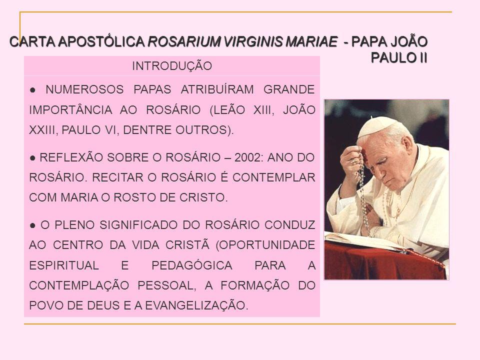 CARTA APOSTÓLICA ROSARIUM VIRGINIS MARIAE - PAPA JOÃO PAULO II INTRODUÇÃO NUMEROSOS PAPAS ATRIBUÍRAM GRANDE IMPORTÂNCIA AO ROSÁRIO (LEÃO XIII, JOÃO XXIII, PAULO VI, DENTRE OUTROS).