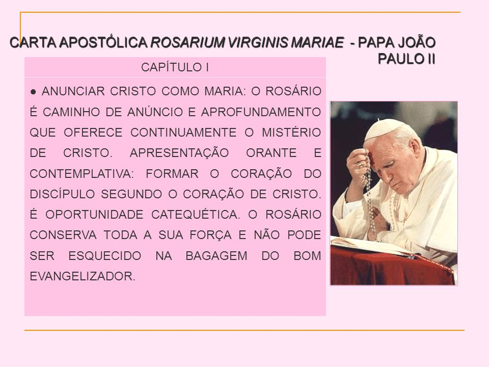 CARTA APOSTÓLICA ROSARIUM VIRGINIS MARIAE - PAPA JOÃO PAULO II CAPÍTULO I ANUNCIAR CRISTO COMO MARIA: O ROSÁRIO É CAMINHO DE ANÚNCIO E APROFUNDAMENTO QUE OFERECE CONTINUAMENTE O MISTÉRIO DE CRISTO.