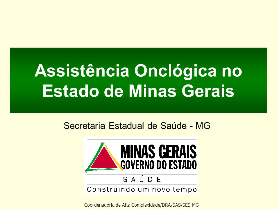 Assistência Onclógica no Estado de Minas Gerais Secretaria Estadual de Saúde - MG Coordenadoria de Alta Complexidade/DRA/SAS/SES-MG