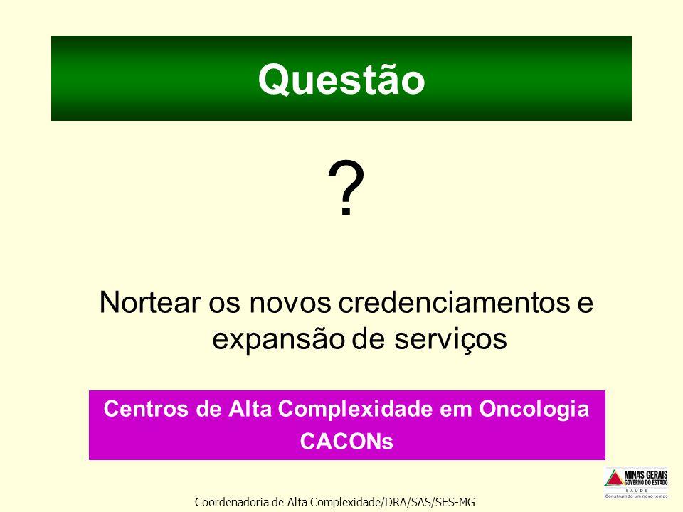 Questão ? Nortear os novos credenciamentos e expansão de serviços Centros de Alta Complexidade em Oncologia CACONs Coordenadoria de Alta Complexidade/