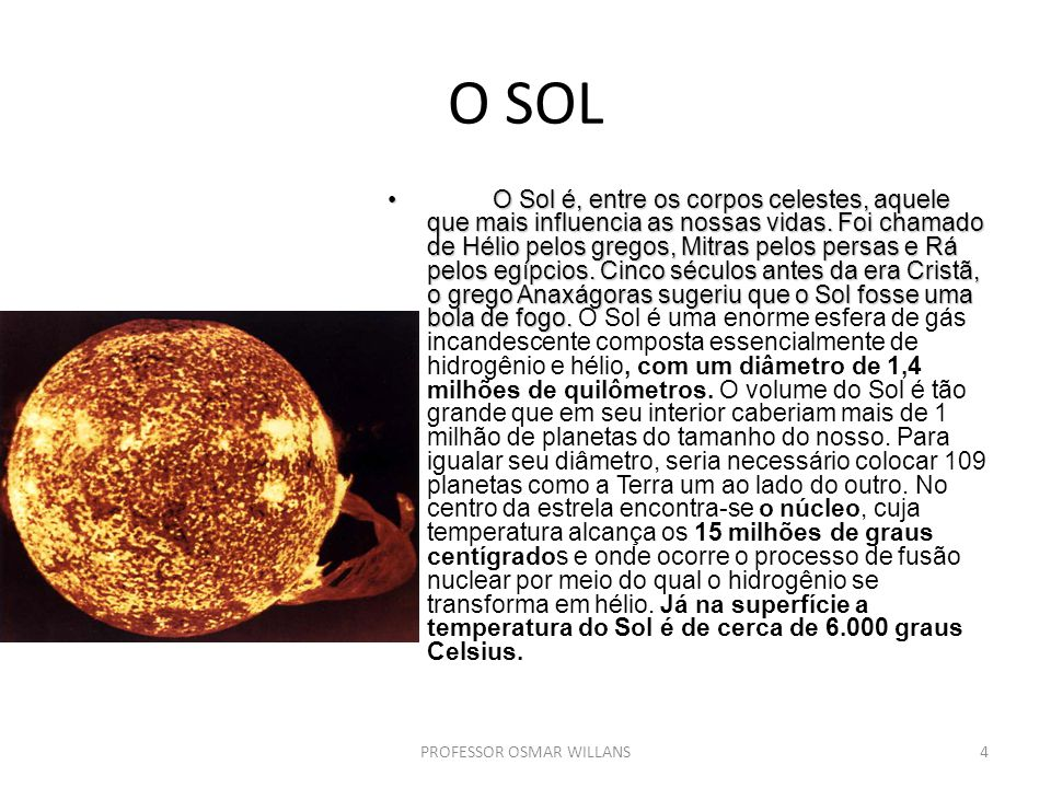 O SOL O Sol é, entre os corpos celestes, aquele que mais influencia as nossas vidas. Foi chamado de Hélio pelos gregos, Mitras pelos persas e Rá pelos