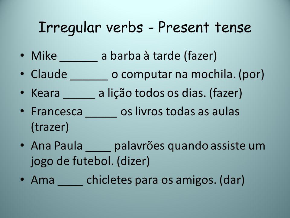 Irregular verbs - Present tense Mike ______ a barba à tarde (fazer) Claude ______ o computar na mochila. (por) Keara _____ a lição todos os dias. (faz
