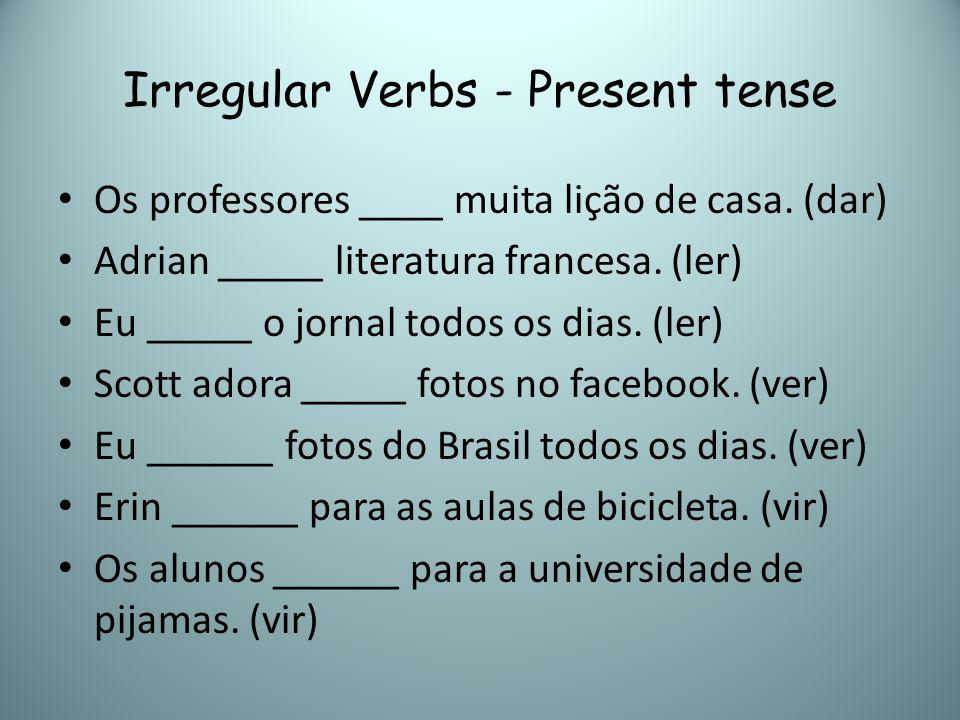 Irregular Verbs - Present tense Os professores ____ muita lição de casa. (dar) Adrian _____ literatura francesa. (ler) Eu _____ o jornal todos os dias