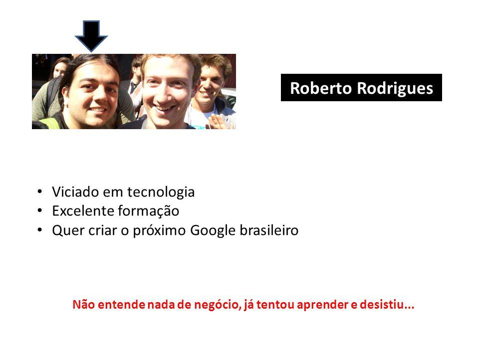 Roberto Rodrigues Viciado em tecnologia Excelente formação Quer criar o próximo Google brasileiro Não entende nada de negócio, já tentou aprender e desistiu...
