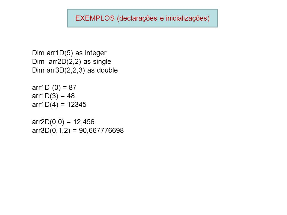 EXEMPLOS (declarações e inicializações) Dim arr1D(5) as integer Dim arr2D(2,2) as single Dim arr3D(2,2,3) as double arr1D (0) = 87 arr1D(3) = 48 arr1D