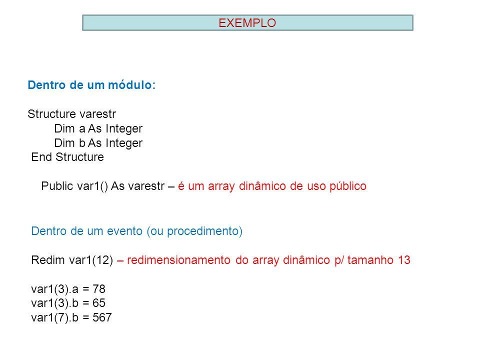EXEMPLO Dentro de um módulo: Structure varestr Dim a As Integer Dim b As Integer End Structure Public var1() As varestr – é um array dinâmico de uso p