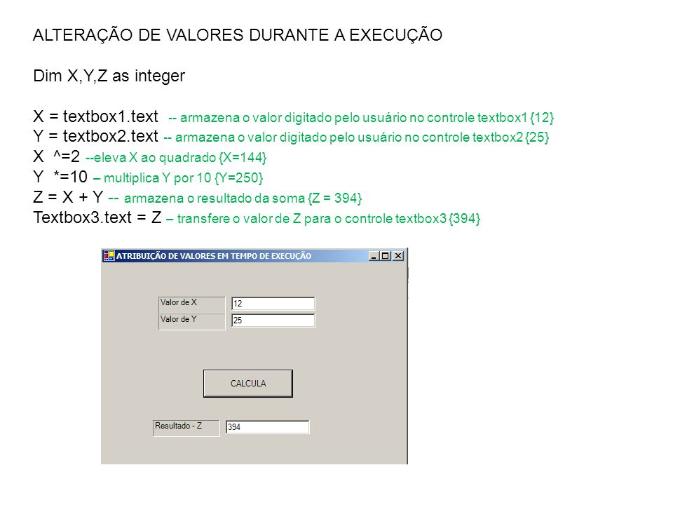 ALTERAÇÃO DE VALORES DURANTE A EXECUÇÃO Dim X,Y,Z as integer X = textbox1.text -- armazena o valor digitado pelo usuário no controle textbox1 {12} Y =