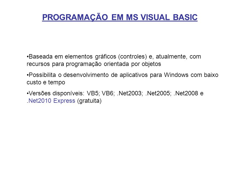 PROGRAMAÇÃO EM MS VISUAL BASIC Baseada em elementos gráficos (controles) e, atualmente, com recursos para programação orientada por objetos Possibilit